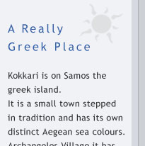 samos >> A Really Greek Place. Kokkari is on Samos the greek island. It is a small town stepped in tradition and has its own distinct Aegean sea colours. Arhangelos village it has been built in the best island location. A place which has character that matches sweetly with the surroundings. The fragrance of sea and air and nature exudes light and peace